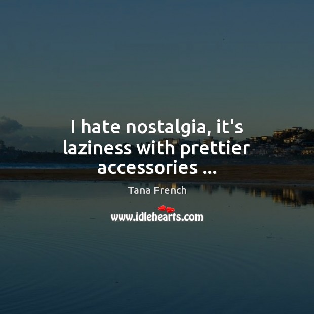 I hate nostalgia, it's laziness with prettier accessories … Tana French Picture Quote