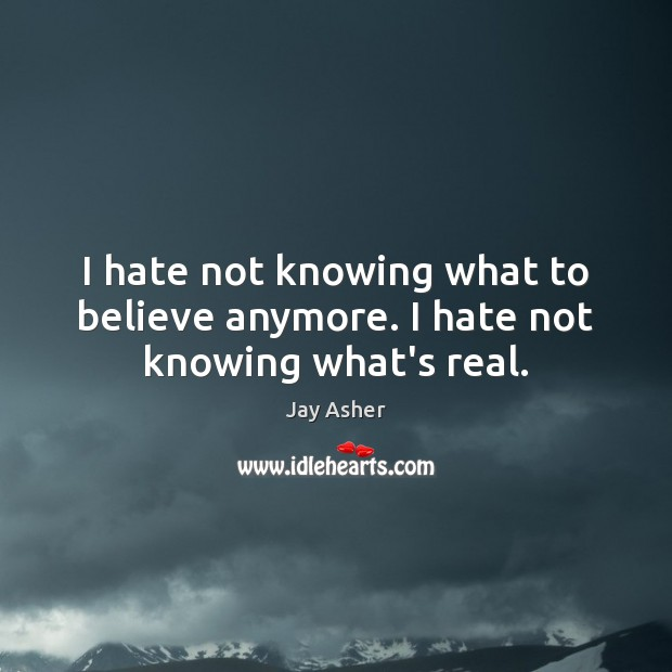I hate not knowing what to believe anymore. I hate not knowing what's real. Jay Asher Picture Quote