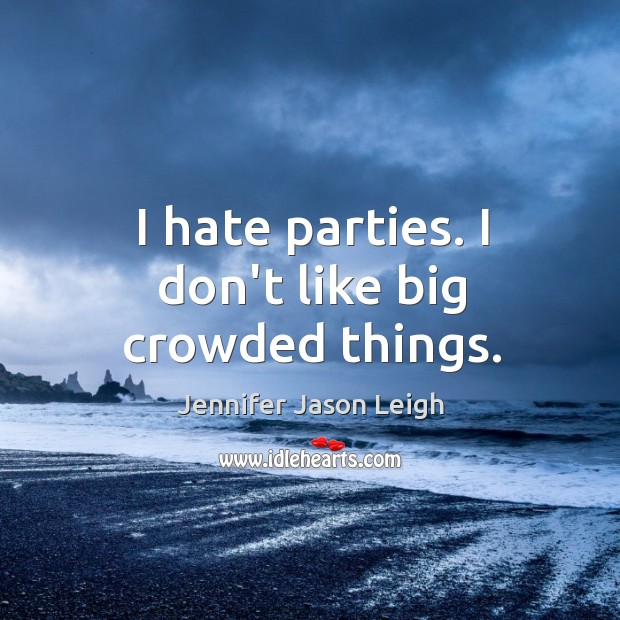 I hate parties. I don't like big crowded things. Image
