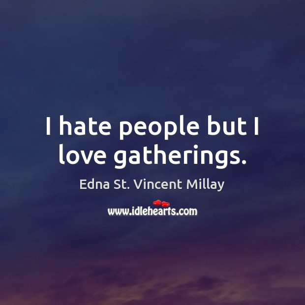 I hate people but I love gatherings. Edna St. Vincent Millay Picture Quote