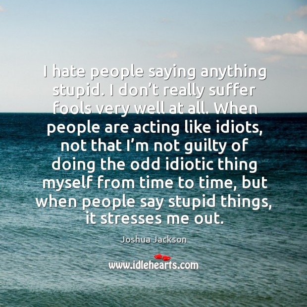 I hate people saying anything stupid. I don't really suffer fools very well at all. Joshua Jackson Picture Quote