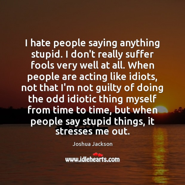 I hate people saying anything stupid. I don't really suffer fools very Joshua Jackson Picture Quote