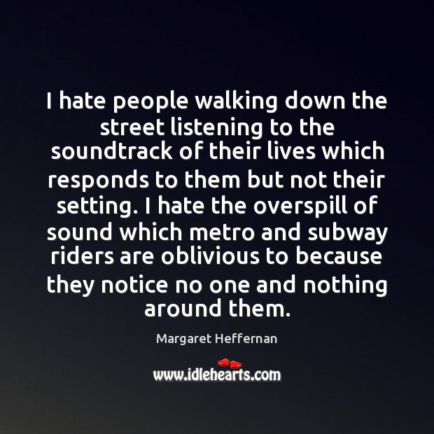 I hate people walking down the street listening to the soundtrack of Margaret Heffernan Picture Quote