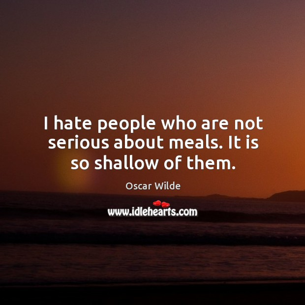 I hate people who are not serious about meals. It is so shallow of them. Image
