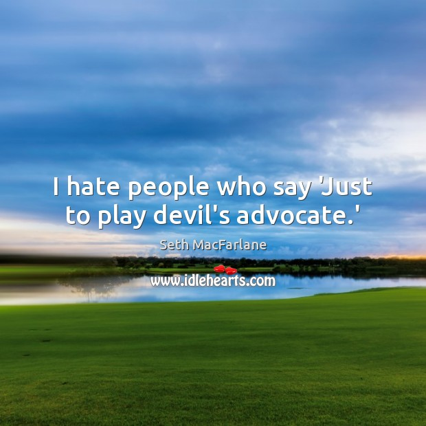 I hate people who say 'Just to play devil's advocate.' Seth MacFarlane Picture Quote