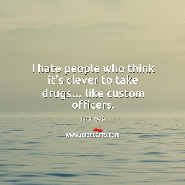 I hate people who think it's clever to take drugs… like custom officers. Image