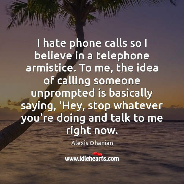 I hate phone calls so I believe in a telephone armistice. To Image