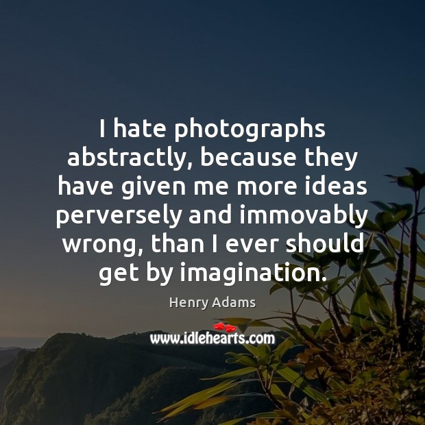 I hate photographs abstractly, because they have given me more ideas perversely Henry Adams Picture Quote