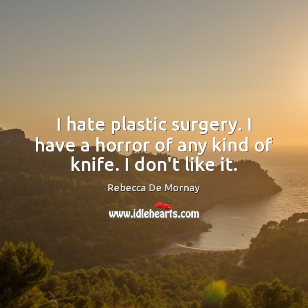 I hate plastic surgery. I have a horror of any kind of knife. I don't like it. Rebecca De Mornay Picture Quote