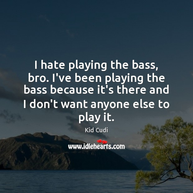 Image, I hate playing the bass, bro. I've been playing the bass because