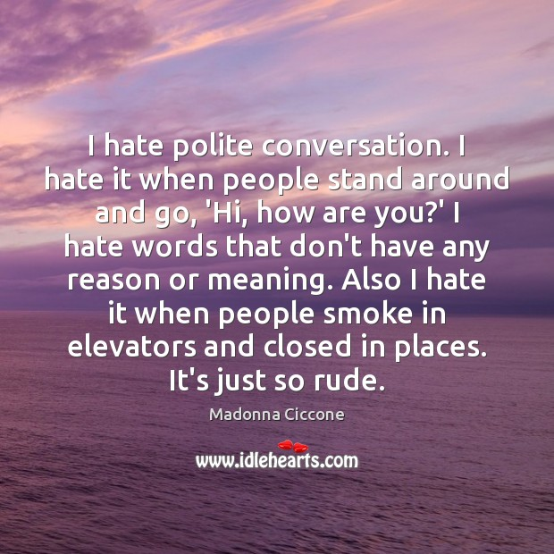 I hate polite conversation. I hate it when people stand around and Madonna Ciccone Picture Quote