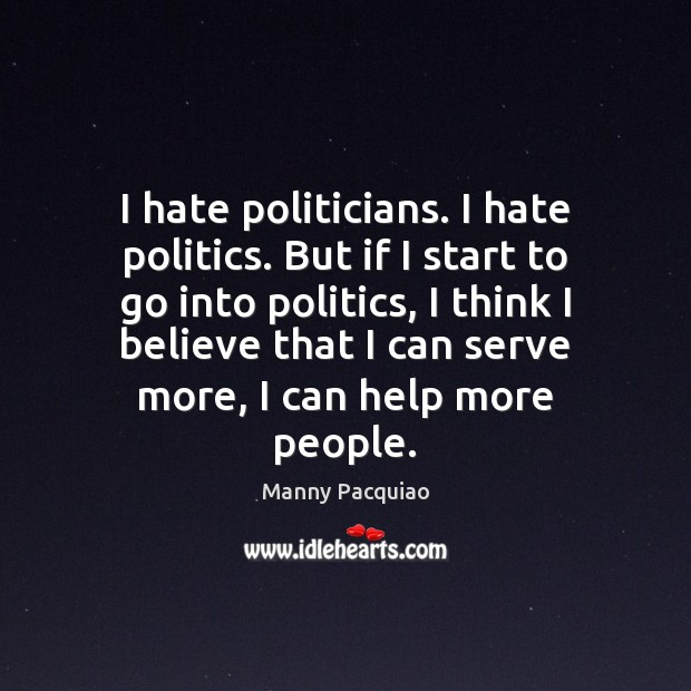 I hate politicians. I hate politics. But if I start to go Image