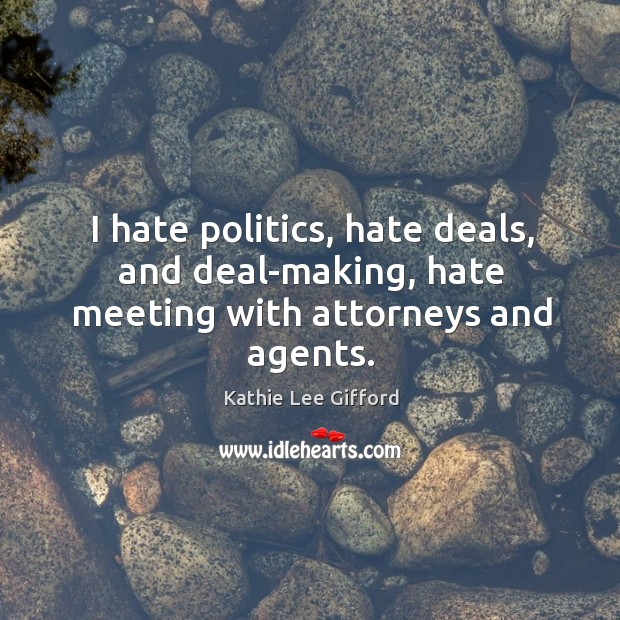 I hate politics, hate deals, and deal-making, hate meeting with attorneys and agents. Kathie Lee Gifford Picture Quote