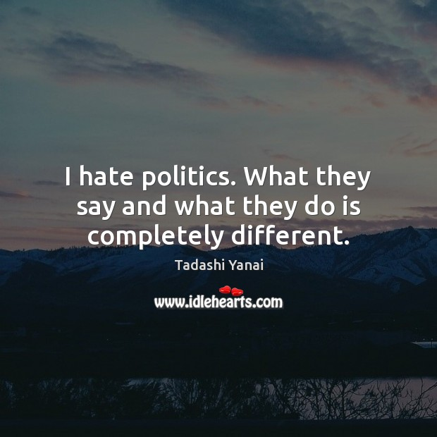 Image, I hate politics. What they say and what they do is completely different.