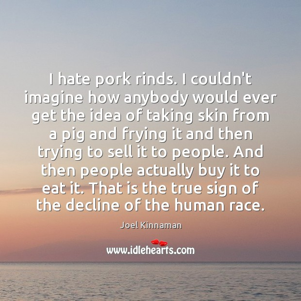 I hate pork rinds. I couldn't imagine how anybody would ever get Image