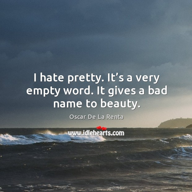 I hate pretty. It's a very empty word. It gives a bad name to beauty. Oscar De La Renta Picture Quote