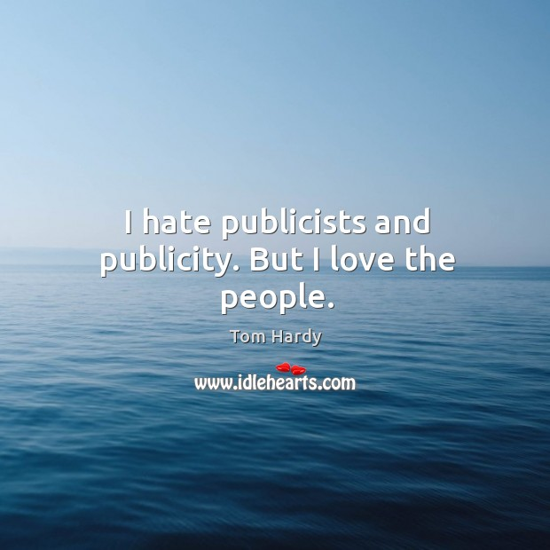 I hate publicists and publicity. But I love the people. Tom Hardy Picture Quote