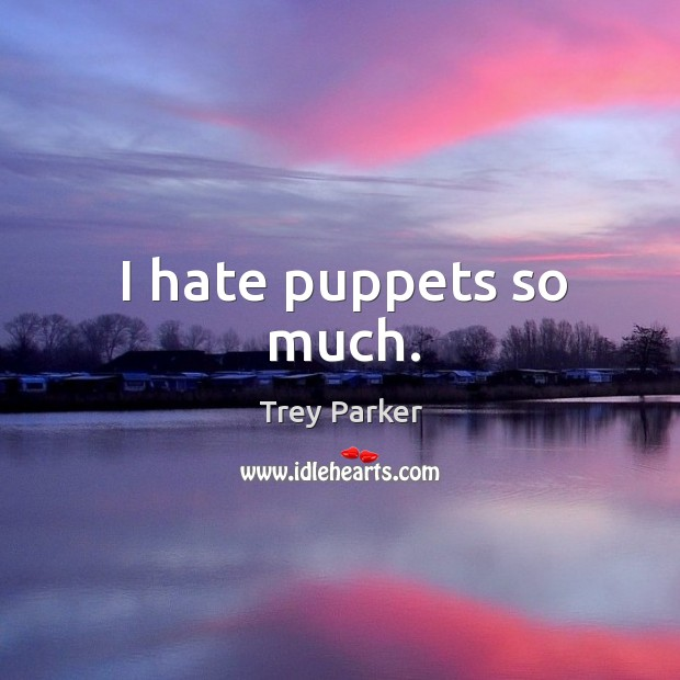 I hate puppets so much. Trey Parker Picture Quote