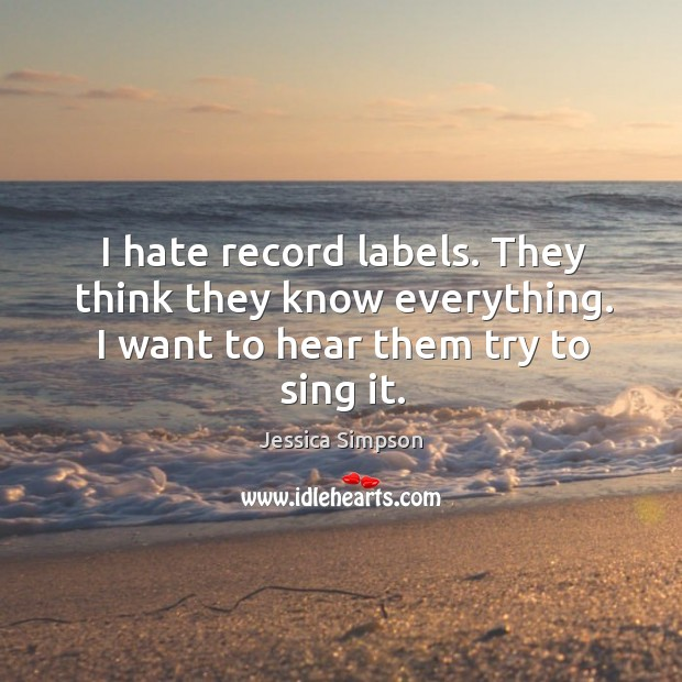 I hate record labels. They think they know everything. I want to hear them try to sing it. Image