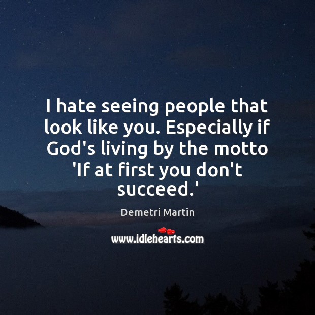 I hate seeing people that look like you. Especially if God's living Image