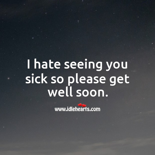 I hate seeing you sick so please get well soon. Hate Quotes Image