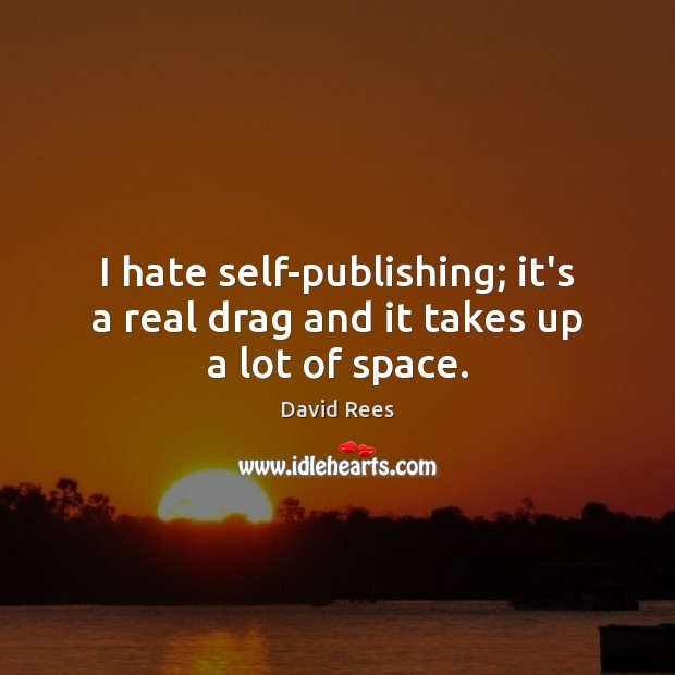 I hate self-publishing; it's a real drag and it takes up a lot of space. David Rees Picture Quote