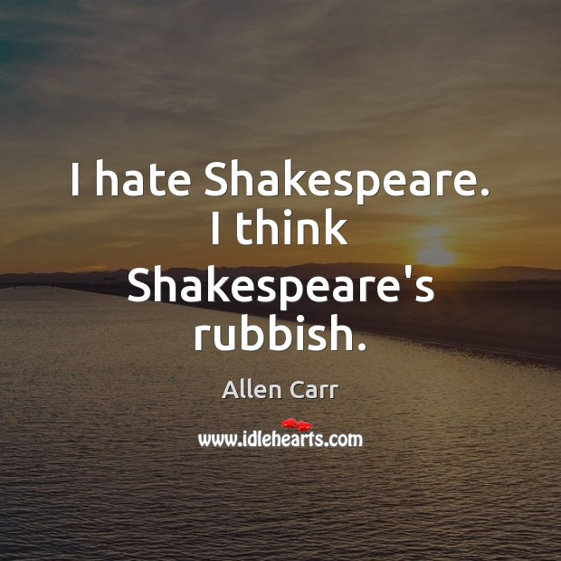 Image, I hate Shakespeare. I think Shakespeare's rubbish.
