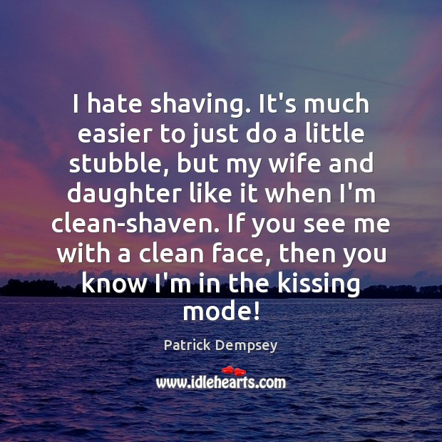 I hate shaving. It's much easier to just do a little stubble, Patrick Dempsey Picture Quote