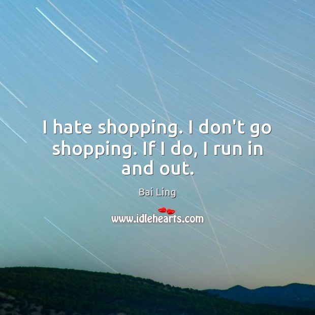 I hate shopping. I don't go shopping. If I do, I run in and out. Image