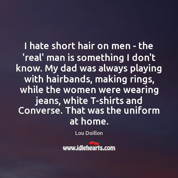 I hate short hair on men – the 'real' man is something Lou Doillon Picture Quote
