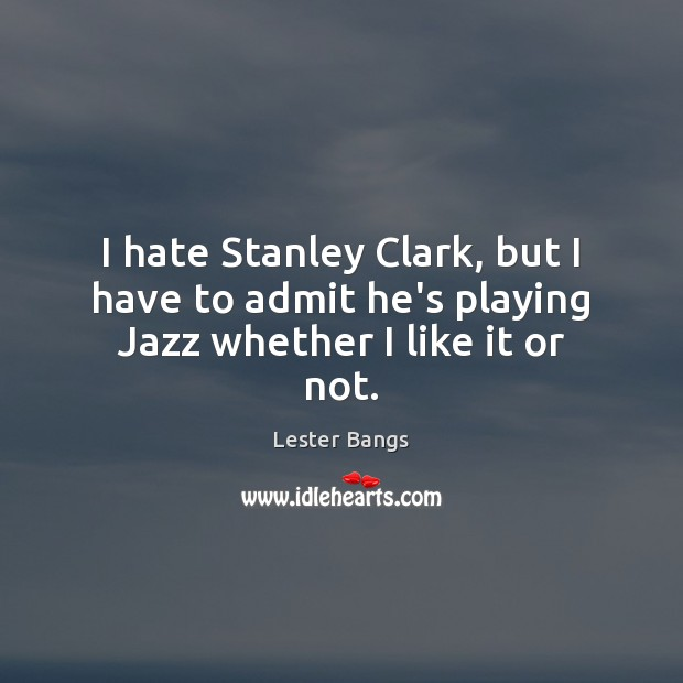 I hate Stanley Clark, but I have to admit he's playing Jazz whether I like it or not. Image