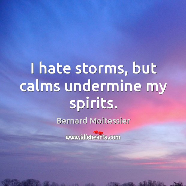 Image, I hate storms, but calms undermine my spirits.