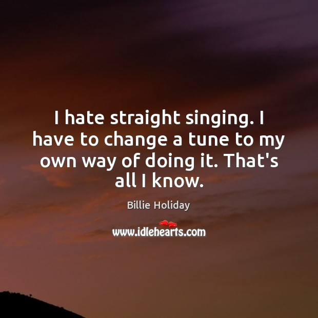 I hate straight singing. I have to change a tune to my Image
