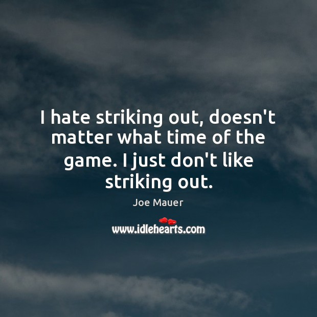 I hate striking out, doesn't matter what time of the game. I just don't like striking out. Image