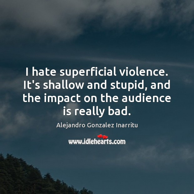 Image, I hate superficial violence. It's shallow and stupid, and the impact on