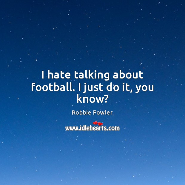 I hate talking about football. I just do it, you know? Image