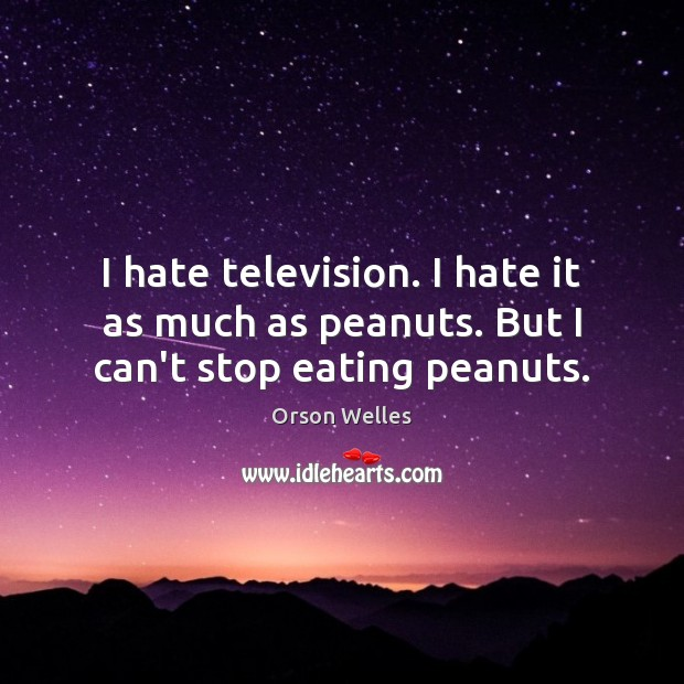 I hate television. I hate it as much as peanuts. But I can't stop eating peanuts. Orson Welles Picture Quote