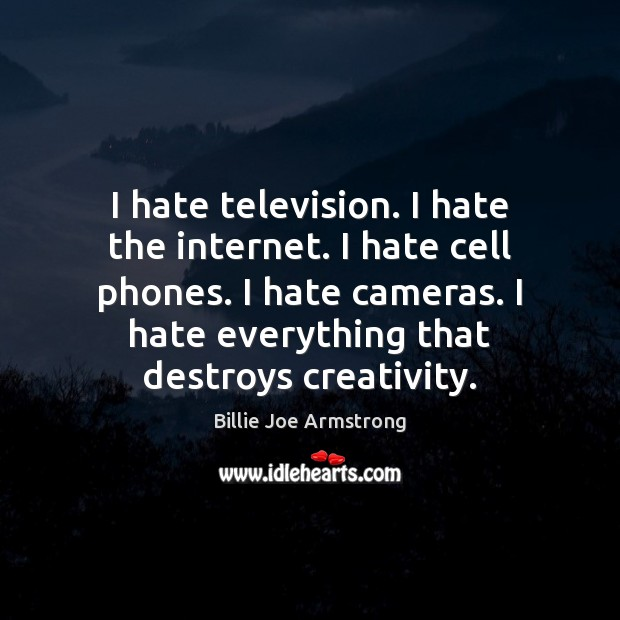 I hate television. I hate the internet. I hate cell phones. I Billie Joe Armstrong Picture Quote