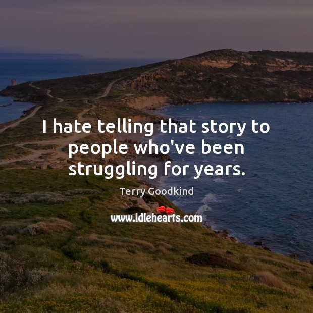 I hate telling that story to people who've been struggling for years. Struggle Quotes Image