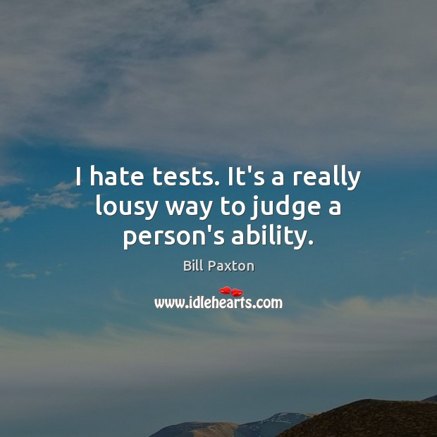 Image, I hate tests. It's a really lousy way to judge a person's ability.