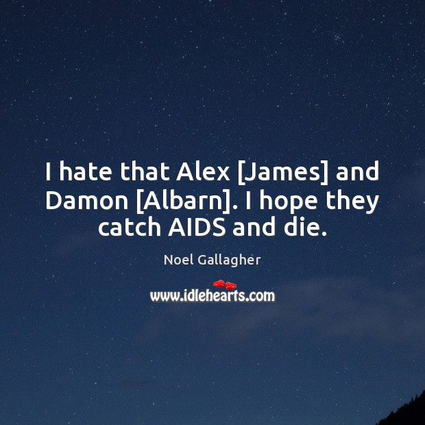 I hate that Alex [James] and Damon [Albarn]. I hope they catch AIDS and die. Noel Gallagher Picture Quote