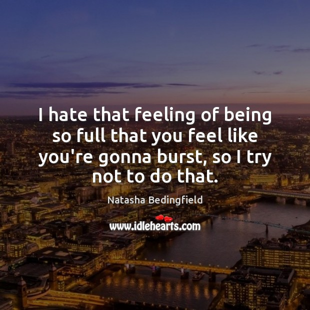 I hate that feeling of being so full that you feel like Natasha Bedingfield Picture Quote