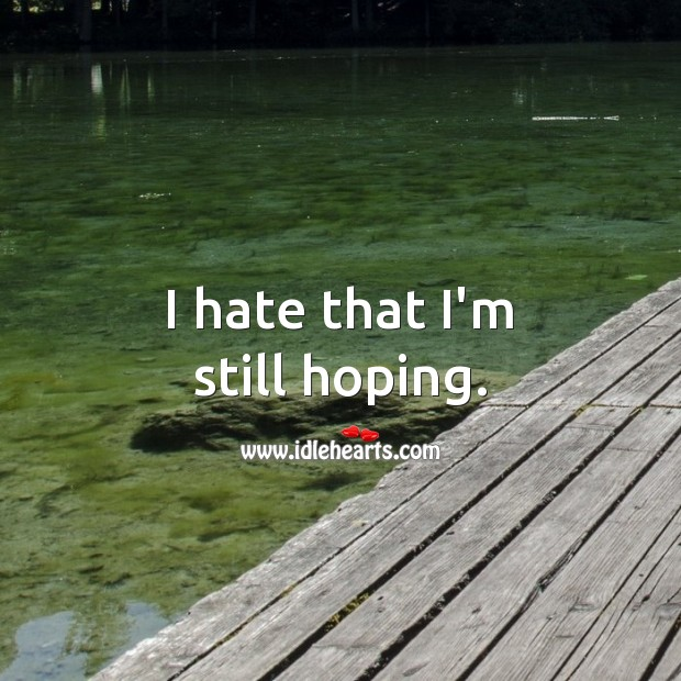 I hate that I'm still hoping. Hate Quotes Image