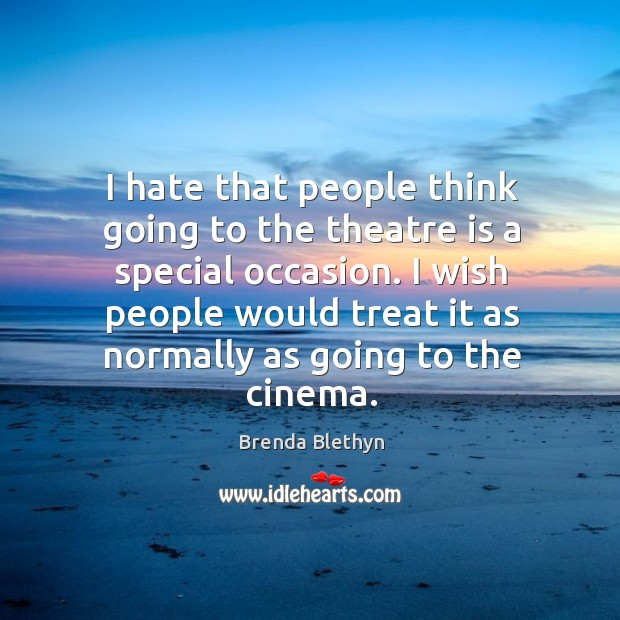 Image, I hate that people think going to the theatre is a special occasion.