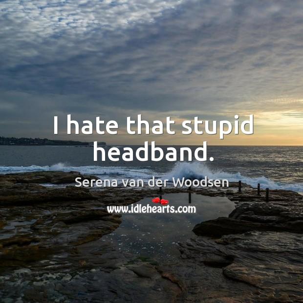 I hate that stupid headband. Serena van der Woodsen Picture Quote