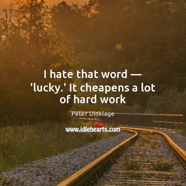 I hate that word — 'lucky.' It cheapens a lot of hard work Peter Dinklage Picture Quote