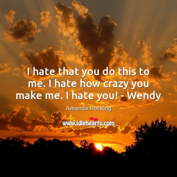 I hate that you do this to me. I hate how crazy you make me. I hate you! – Wendy Amanda Hocking Picture Quote