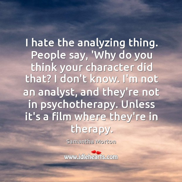 I hate the analyzing thing. People say, 'Why do you think your Image