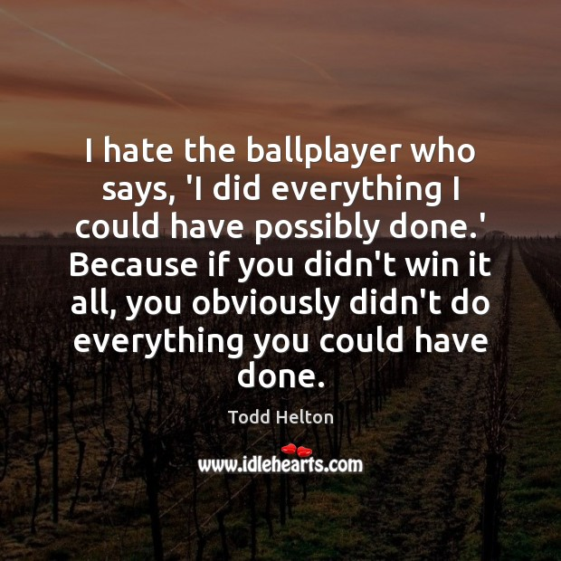 I hate the ballplayer who says, 'I did everything I could have Hate Quotes Image