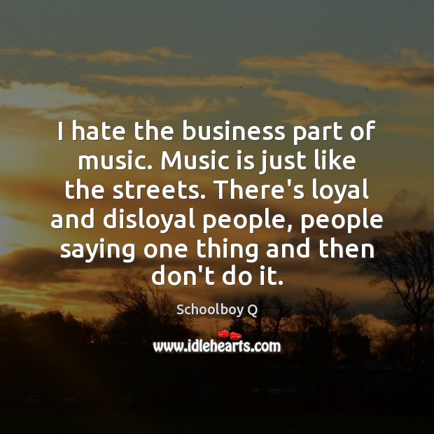 I hate the business part of music. Music is just like the Image
